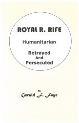 Book: Royal Raymond Rife, Humanitarian, Betrayed & Persecuted